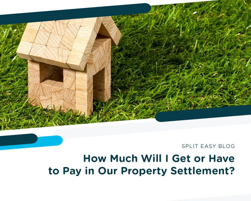 How Much Will I Get or Have to Pay in Our Property Settlement?